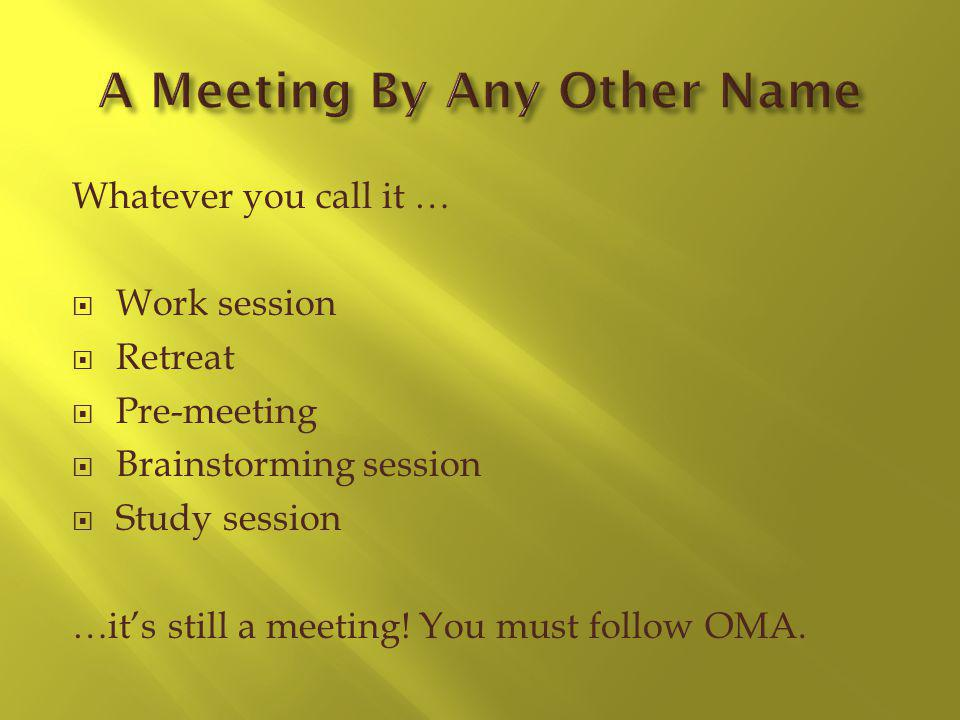 Whatever you call it … Work session Retreat Pre-meeting Brainstorming session Study session …its still a meeting.