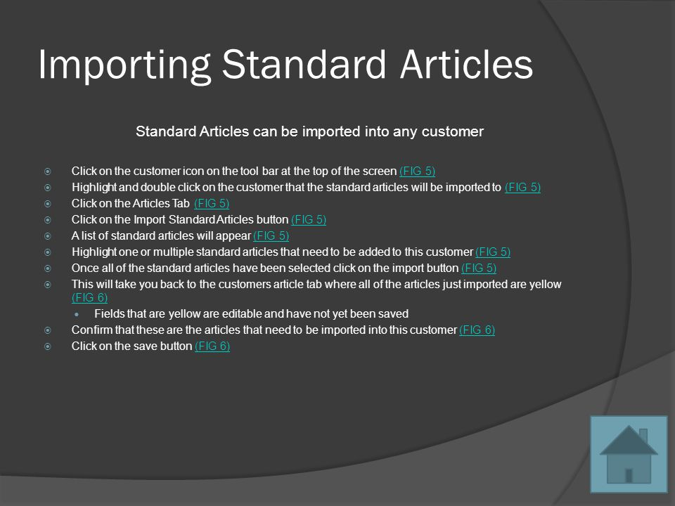 Importing Standard Articles Standard Articles can be imported into any customer Click on the customer icon on the tool bar at the top of the screen (FIG 5)(FIG 5) Highlight and double click on the customer that the standard articles will be imported to (FIG 5)(FIG 5) Click on the Articles Tab (FIG 5)(FIG 5) Click on the Import Standard Articles button (FIG 5)(FIG 5) A list of standard articles will appear (FIG 5)(FIG 5) Highlight one or multiple standard articles that need to be added to this customer (FIG 5)(FIG 5) Once all of the standard articles have been selected click on the import button (FIG 5)(FIG 5) This will take you back to the customers article tab where all of the articles just imported are yellow (FIG 6) (FIG 6) Fields that are yellow are editable and have not yet been saved Confirm that these are the articles that need to be imported into this customer (FIG 6)(FIG 6) Click on the save button (FIG 6)(FIG 6)