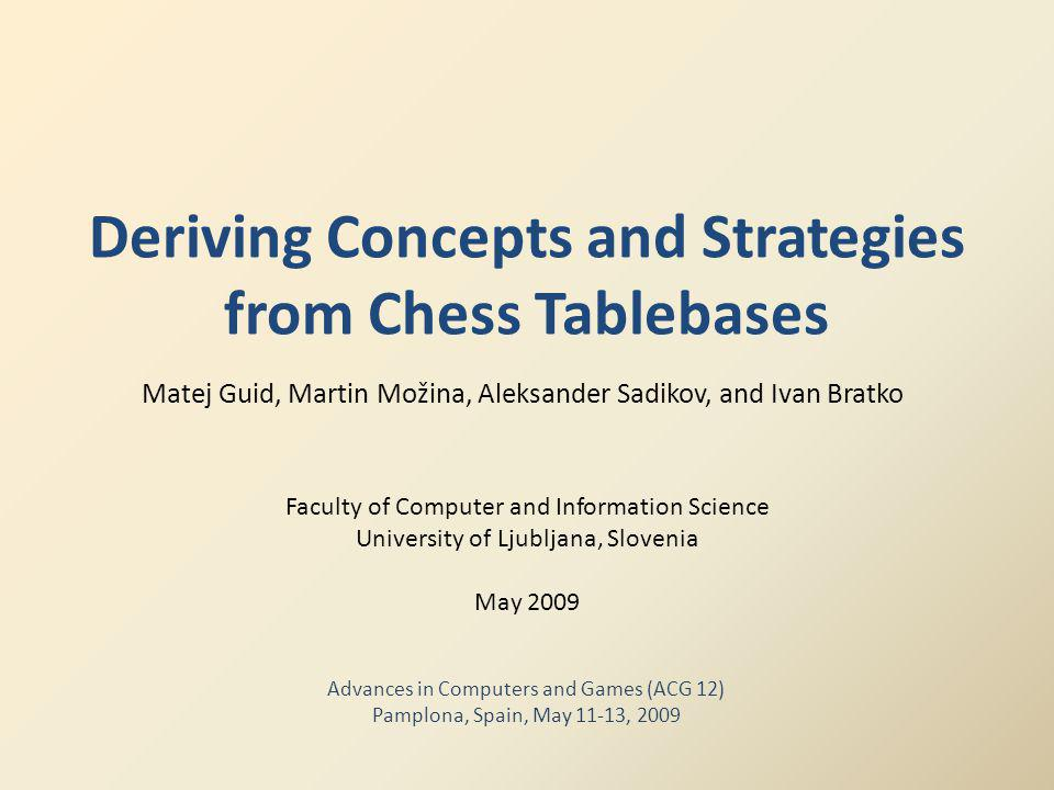 Deriving Concepts and Strategies from Chess Tablebases Matej Guid, Martin Možina, Aleksander Sadikov, and Ivan Bratko Faculty of Computer and Information Science University of Ljubljana, Slovenia May 2009 Advances in Computers and Games (ACG 12) Pamplona, Spain, May 11-13, 2009