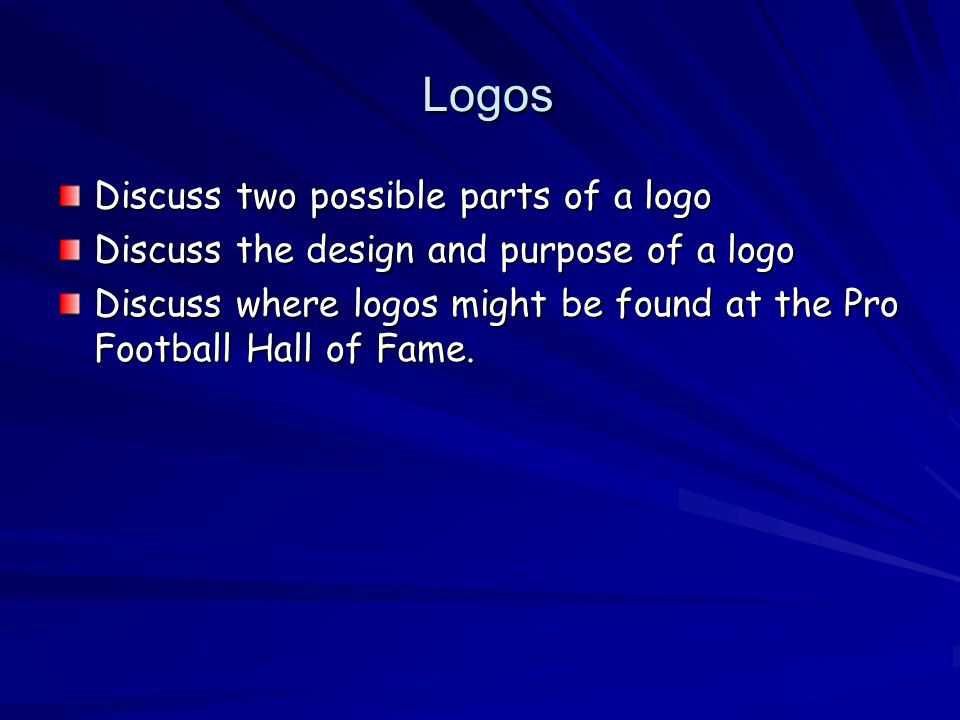 Logos Logos Discuss two possible parts of a logo Discuss the design and purpose of a logo Discuss where logos might be found at the Pro Football Hall of Fame.