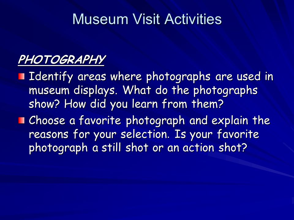 Museum Visit Activities Museum Visit Activities PHOTOGRAPHY Identify areas where photographs are used in museum displays.