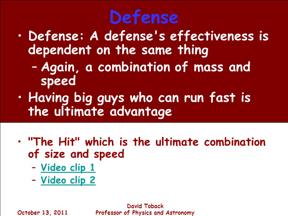 October 13, 2011 David Toback Professor of Physics and Astronomy Defense Defense: A defense s effectiveness is dependent on the same thing –Again, a combination of mass and speed Having big guys who can run fast is the ultimate advantage The Hit which is the ultimate combination of size and speed –Video clip 1Video clip 1 –Video clip 2Video clip 2