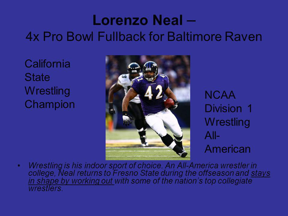 Lorenzo Neal – 4x Pro Bowl Fullback for Baltimore Raven Wrestling is his indoor sport of choice.
