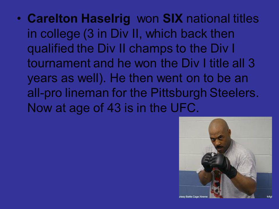 Carelton Haselrig won SIX national titles in college (3 in Div II, which back then qualified the Div II champs to the Div I tournament and he won the Div I title all 3 years as well).