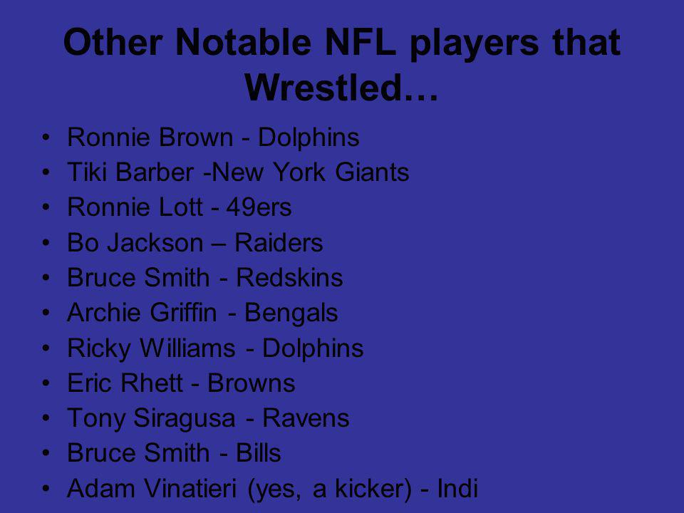 Other Notable NFL players that Wrestled… Ronnie Brown - Dolphins Tiki Barber -New York Giants Ronnie Lott - 49ers Bo Jackson – Raiders Bruce Smith - Redskins Archie Griffin - Bengals Ricky Williams - Dolphins Eric Rhett - Browns Tony Siragusa - Ravens Bruce Smith - Bills Adam Vinatieri (yes, a kicker) - Indi