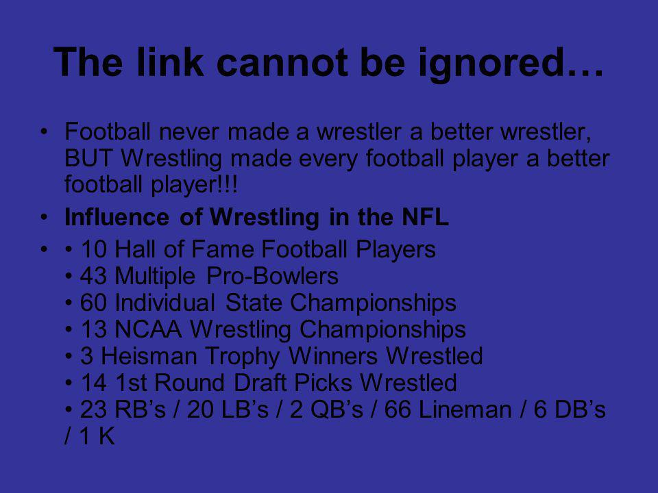 The link cannot be ignored… Football never made a wrestler a better wrestler, BUT Wrestling made every football player a better football player!!.