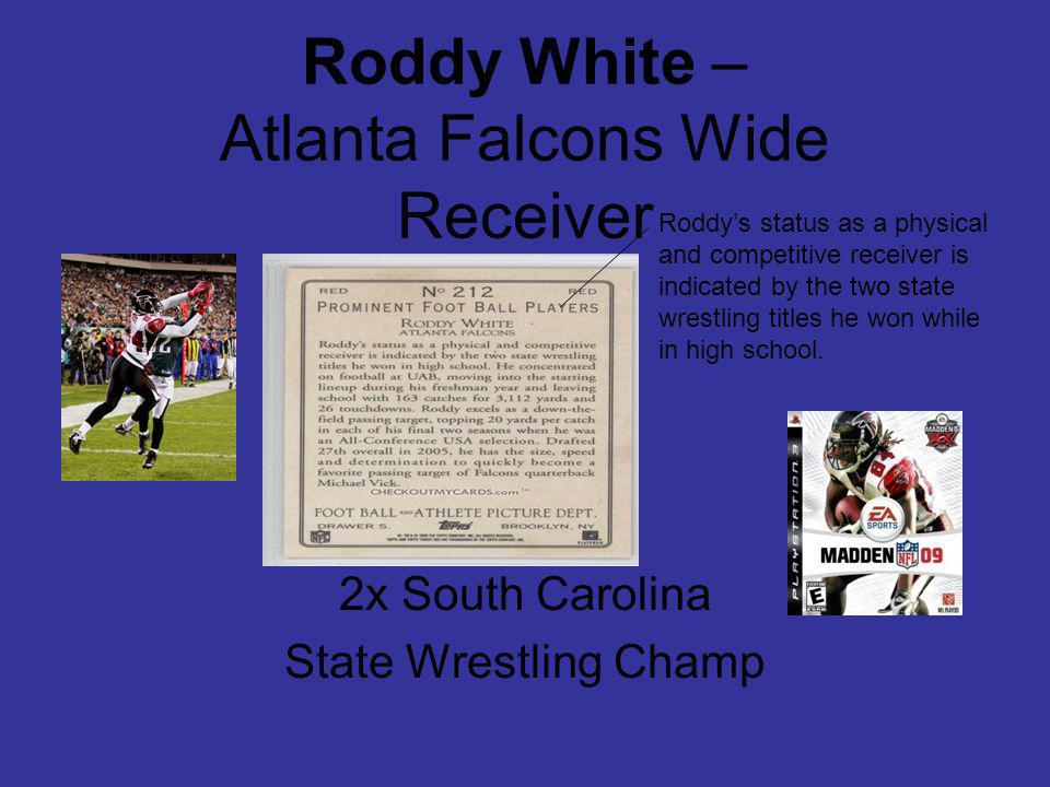 Roddy White – Atlanta Falcons Wide Receiver 2x South Carolina State Wrestling Champ Roddys status as a physical and competitive receiver is indicated by the two state wrestling titles he won while in high school.