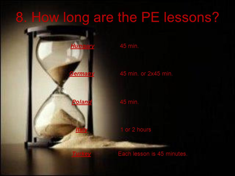 8. How long are the PE lessons. Hungary Germany Poland Italy 45 min.