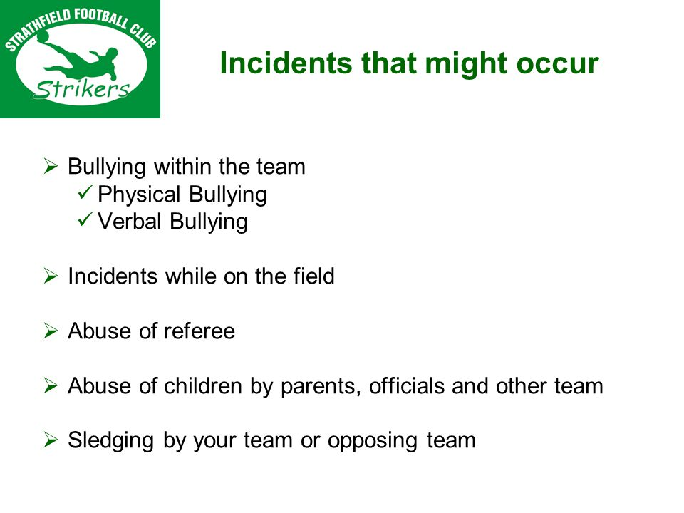 Bullying within the team Physical Bullying Verbal Bullying Incidents while on the field Abuse of referee Abuse of children by parents, officials and other team Sledging by your team or opposing team Incidents that might occur