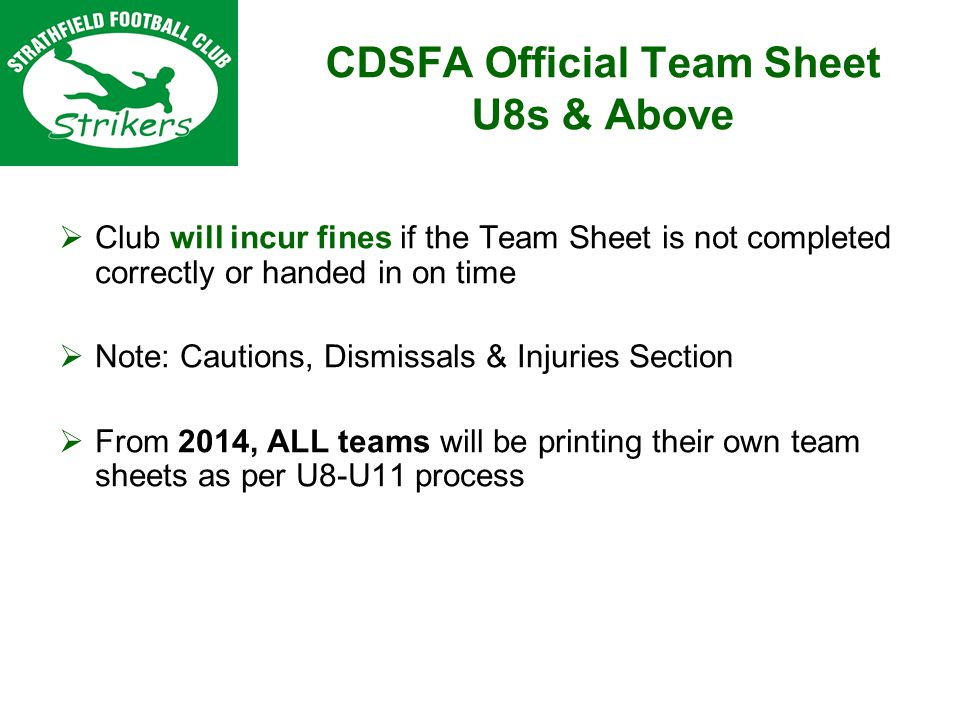 Club will incur fines if the Team Sheet is not completed correctly or handed in on time Note: Cautions, Dismissals & Injuries Section From 2014, ALL teams will be printing their own team sheets as per U8-U11 process CDSFA Official Team Sheet U8s & Above
