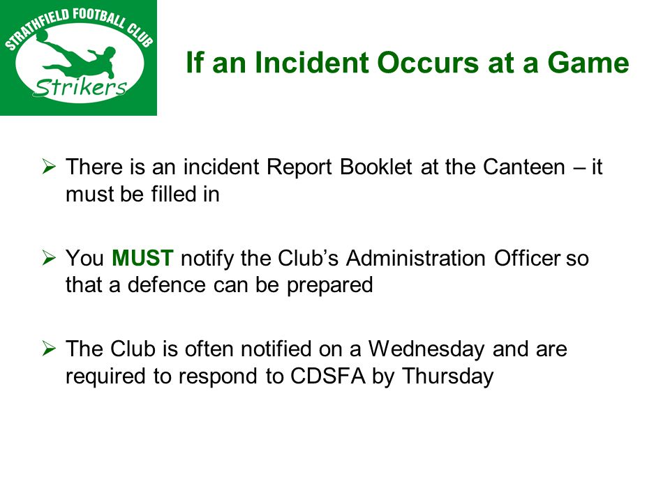 If an Incident Occurs at a Game There is an incident Report Booklet at the Canteen – it must be filled in You MUST notify the Clubs Administration Officer so that a defence can be prepared The Club is often notified on a Wednesday and are required to respond to CDSFA by Thursday