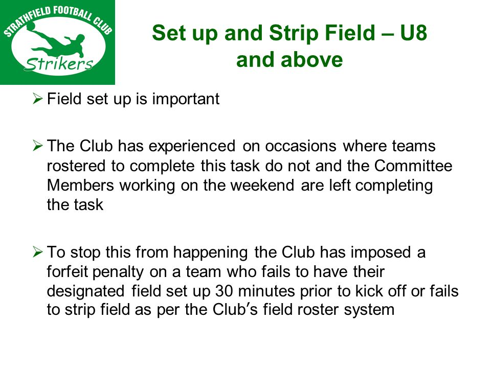 Set up and Strip Field – U8 and above Field set up is important The Club has experienced on occasions where teams rostered to complete this task do not and the Committee Members working on the weekend are left completing the task To stop this from happening the Club has imposed a forfeit penalty on a team who fails to have their designated field set up 30 minutes prior to kick off or fails to strip field as per the Clubs field roster system