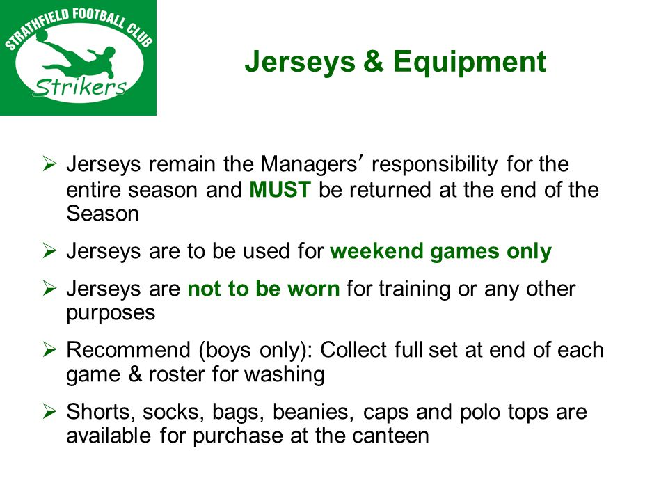 Jerseys remain the Managers responsibility for the entire season and MUST be returned at the end of the Season Jerseys are to be used for weekend games only Jerseys are not to be worn for training or any other purposes Recommend (boys only): Collect full set at end of each game & roster for washing Shorts, socks, bags, beanies, caps and polo tops are available for purchase at the canteen Jerseys & Equipment