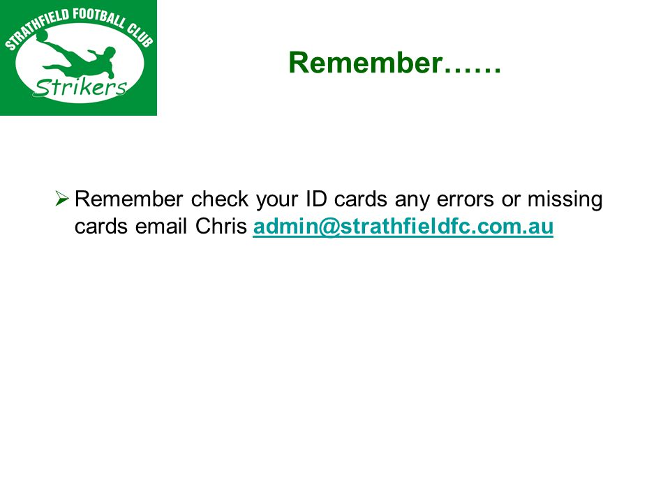 Remember…… Remember check your ID cards any errors or missing cards email Chris admin@strathfieldfc.com.auadmin@strathfieldfc.com.au