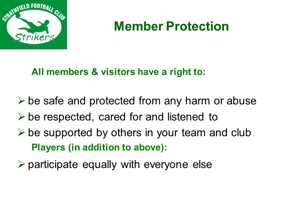 All members & visitors have a right to: be safe and protected from any harm or abuse be respected, cared for and listened to be supported by others in your team and club Players (in addition to above): participate equally with everyone else Member Protection