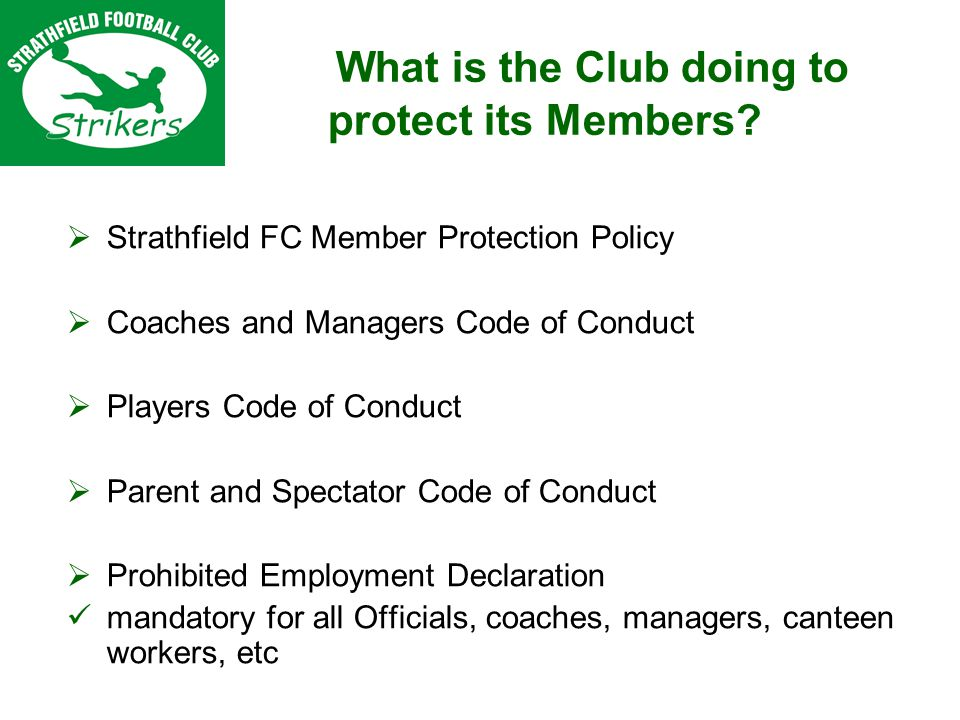 Strathfield FC Member Protection Policy Coaches and Managers Code of Conduct Players Code of Conduct Parent and Spectator Code of Conduct Prohibited Employment Declaration mandatory for all Officials, coaches, managers, canteen workers, etc What is the Club doing to protect its Members