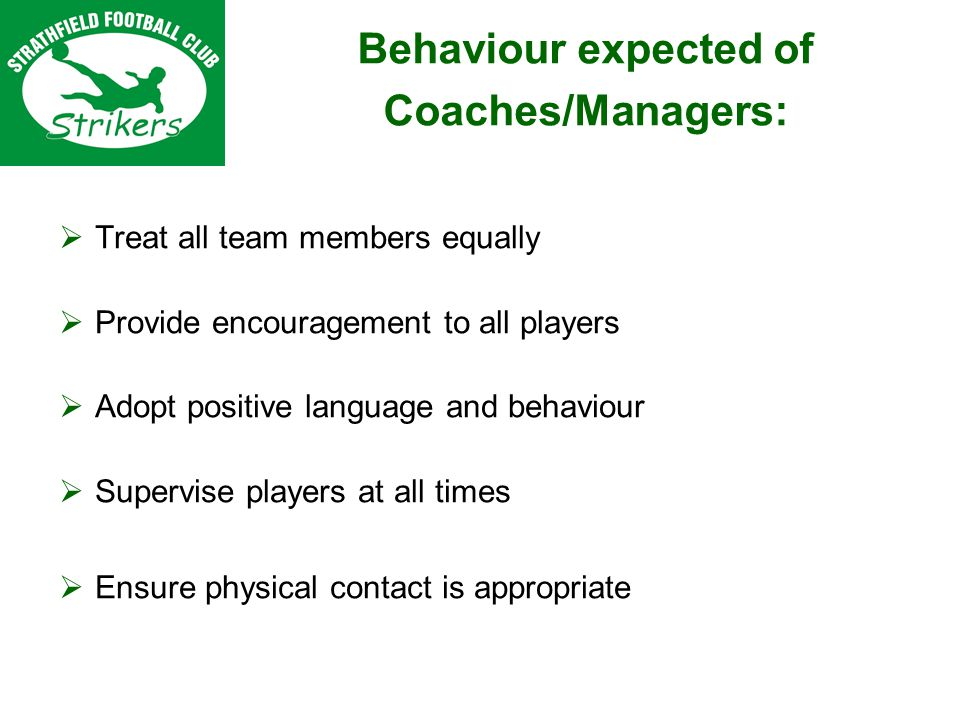 Treat all team members equally Provide encouragement to all players Adopt positive language and behaviour Supervise players at all times Ensure physical contact is appropriate Behaviour expected of Coaches/Managers: