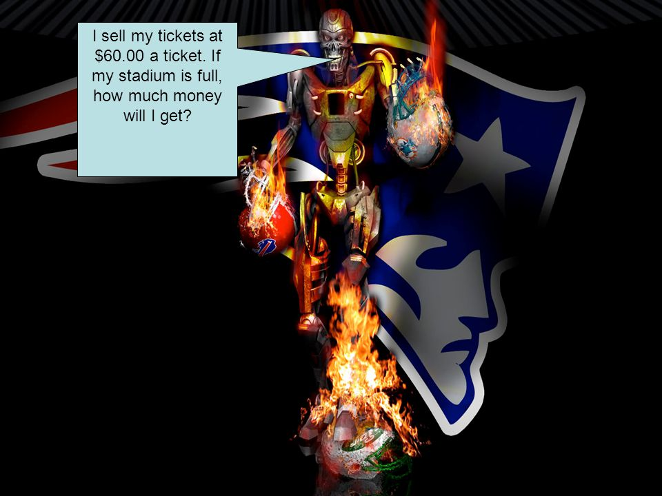 I sell my tickets at $60.00 a ticket. If my stadium is full, how much money will I get