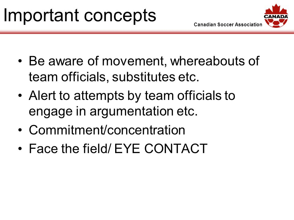 Canadian Soccer Association Important concepts Be aware of movement, whereabouts of team officials, substitutes etc.