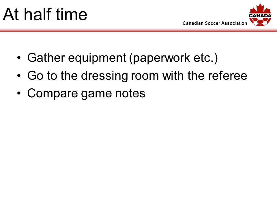 Canadian Soccer Association At half time Gather equipment (paperwork etc.) Go to the dressing room with the referee Compare game notes