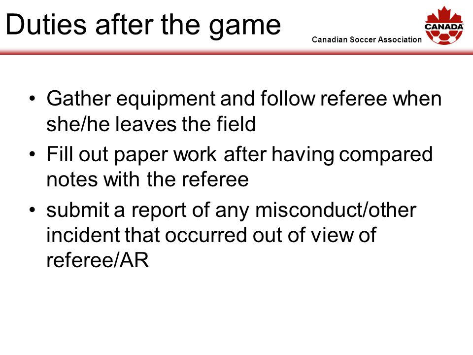 Canadian Soccer Association Duties after the game Gather equipment and follow referee when she/he leaves the field Fill out paper work after having compared notes with the referee submit a report of any misconduct/other incident that occurred out of view of referee/AR