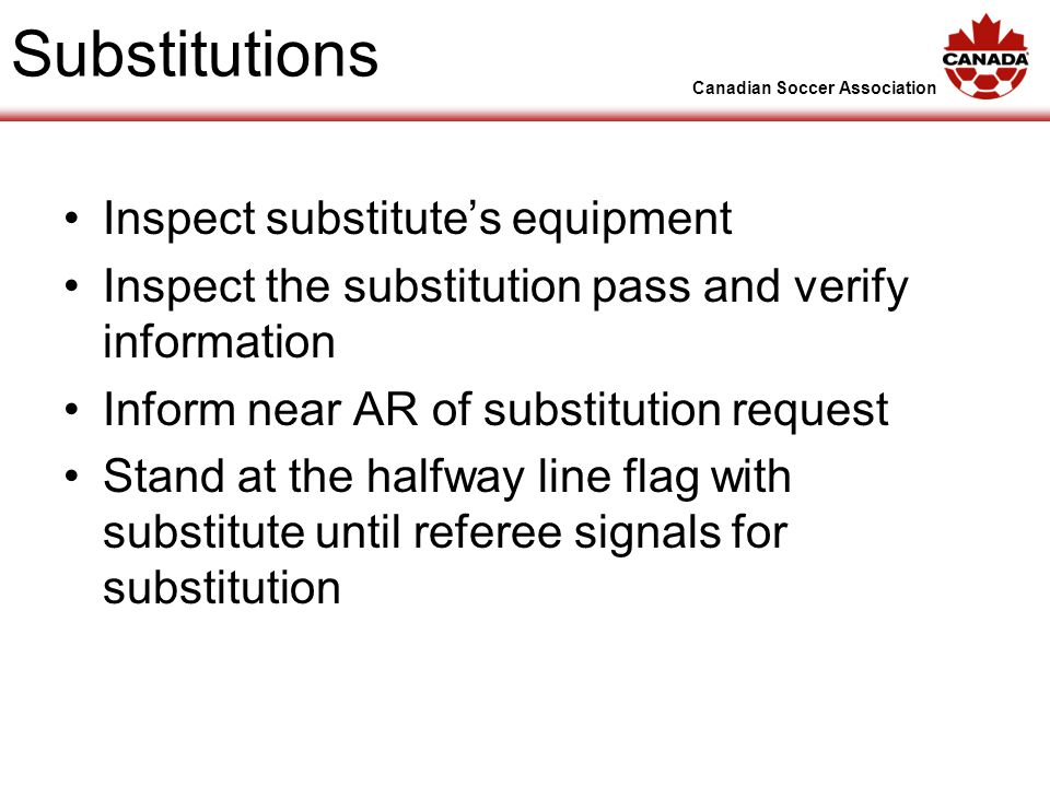 Canadian Soccer Association Substitutions Inspect substitutes equipment Inspect the substitution pass and verify information Inform near AR of substitution request Stand at the halfway line flag with substitute until referee signals for substitution