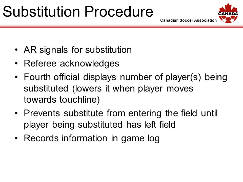 Canadian Soccer Association Substitution Procedure AR signals for substitution Referee acknowledges Fourth official displays number of player(s) being substituted (lowers it when player moves towards touchline) Prevents substitute from entering the field until player being substituted has left field Records information in game log