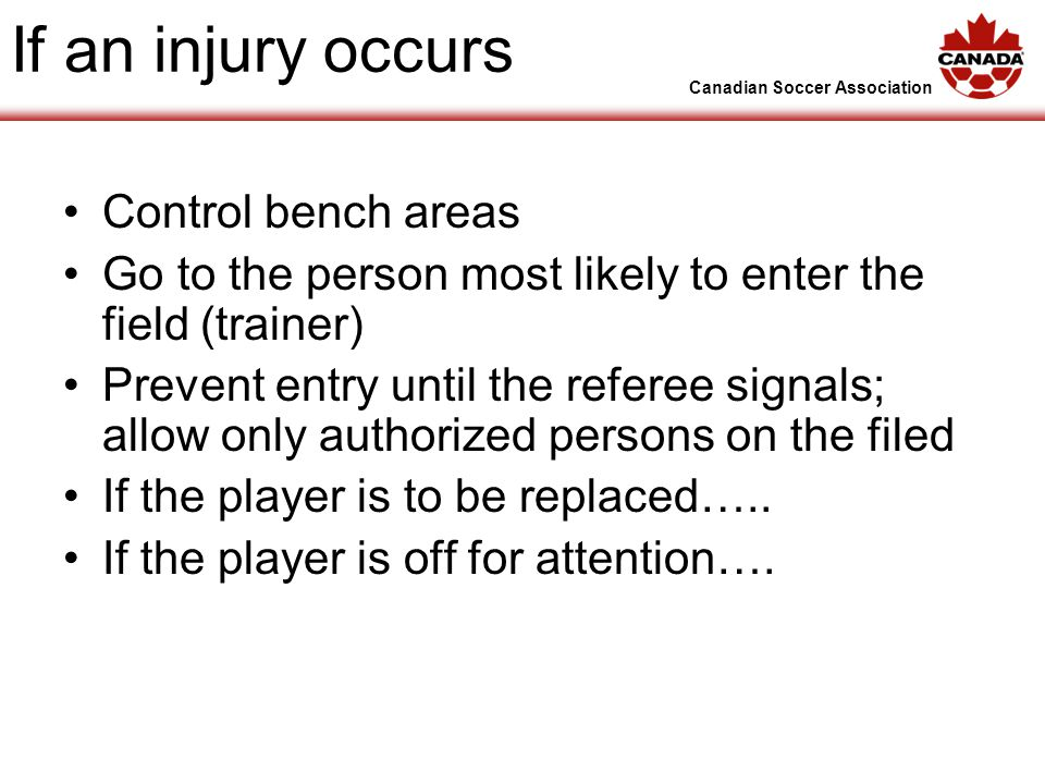 Canadian Soccer Association If an injury occurs Control bench areas Go to the person most likely to enter the field (trainer) Prevent entry until the referee signals; allow only authorized persons on the filed If the player is to be replaced…..
