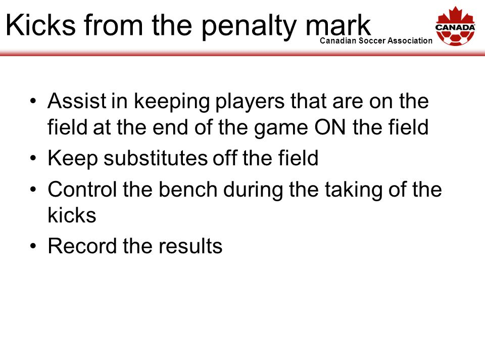 Canadian Soccer Association Kicks from the penalty mark Assist in keeping players that are on the field at the end of the game ON the field Keep substitutes off the field Control the bench during the taking of the kicks Record the results