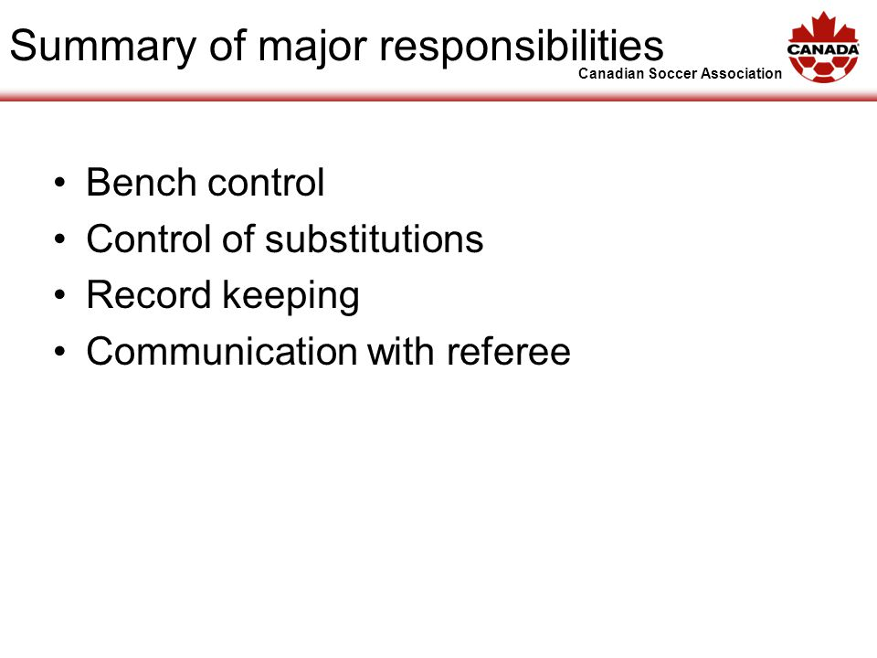 Canadian Soccer Association Summary of major responsibilities Bench control Control of substitutions Record keeping Communication with referee
