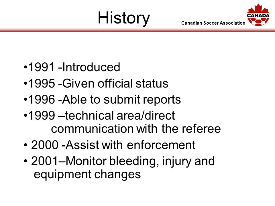 Canadian Soccer Association History 1991 -Introduced 1995 -Given official status 1996 -Able to submit reports 1999 –technical area/direct communication with the referee 2000 -Assist with enforcement 2001–Monitor bleeding, injury and equipment changes