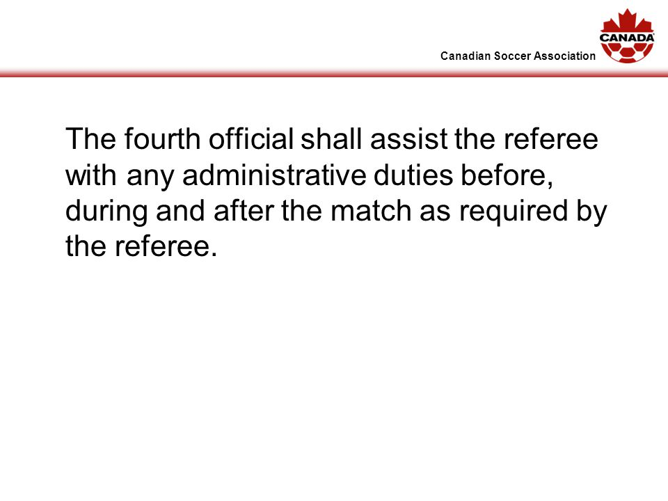 Canadian Soccer Association The fourth official shall assist the referee with any administrative duties before, during and after the match as required by the referee.
