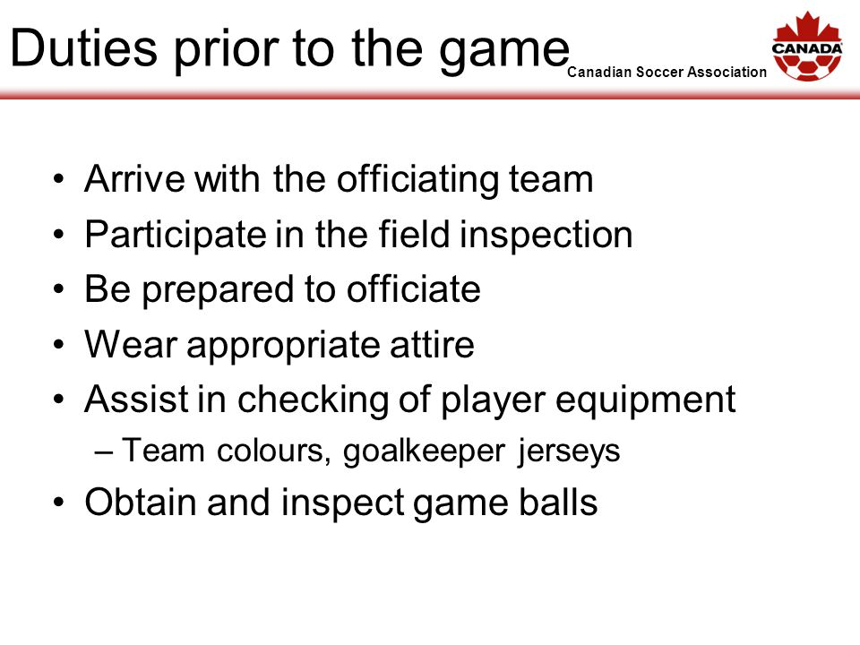 Canadian Soccer Association Duties prior to the game Arrive with the officiating team Participate in the field inspection Be prepared to officiate Wear appropriate attire Assist in checking of player equipment –Team colours, goalkeeper jerseys Obtain and inspect game balls