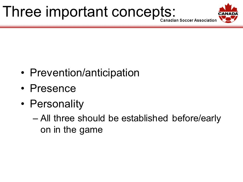 Canadian Soccer Association Three important concepts: Prevention/anticipation Presence Personality –All three should be established before/early on in the game