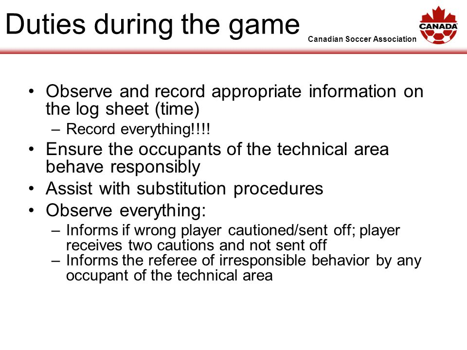 Canadian Soccer Association Duties during the game Observe and record appropriate information on the log sheet (time) –Record everything!!!.
