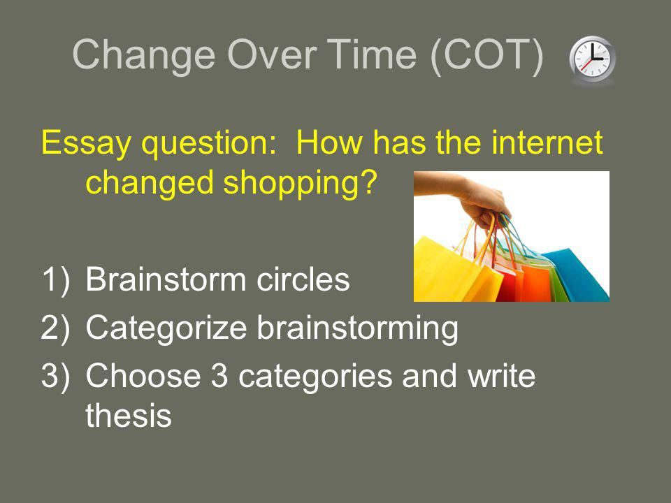 Change Over Time (COT) Essay question: How has the internet changed shopping.