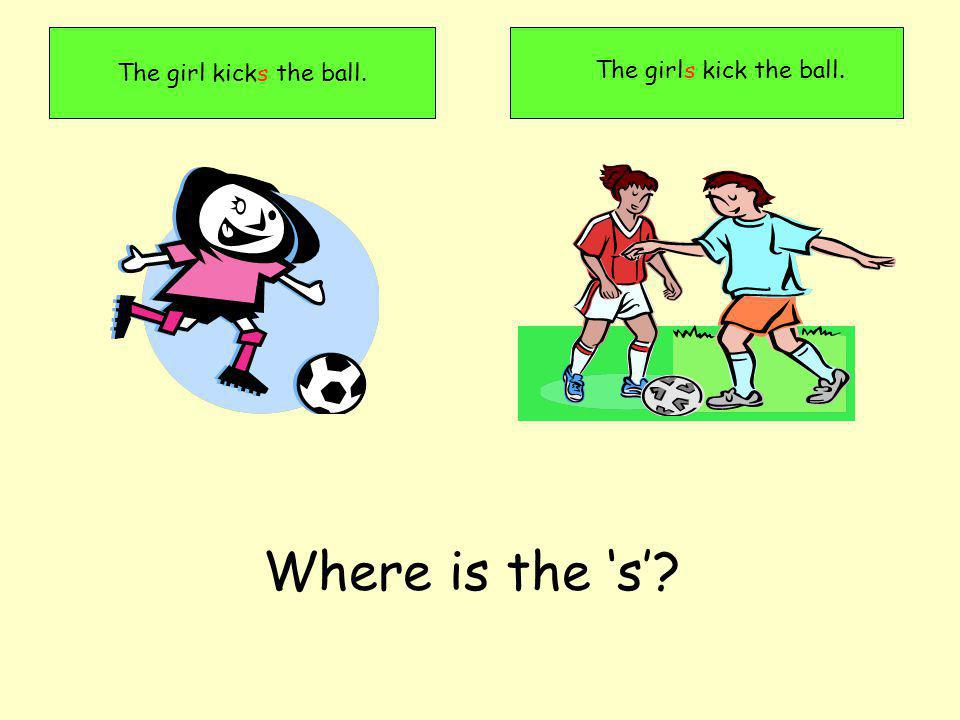 The girl kicks the ball. The girls kick the ball. Where is the s