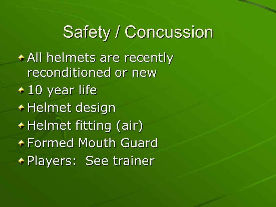 Safety / Concussion All helmets are recently reconditioned or new 10 year life Helmet design Helmet fitting (air) Formed Mouth Guard Players: See trainer
