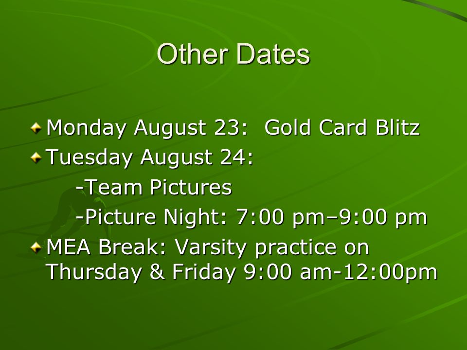 Other Dates Monday August 23: Gold Card Blitz Tuesday August 24: -Team Pictures -Picture Night: 7:00 pm–9:00 pm MEA Break: Varsity practice on Thursday & Friday 9:00 am-12:00pm