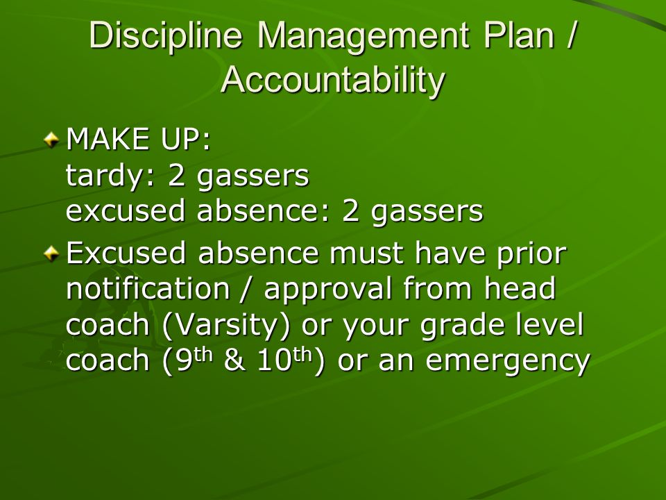 Discipline Management Plan / Accountability MAKE UP: tardy: 2 gassers excused absence: 2 gassers Excused absence must have prior notification / approval from head coach (Varsity) or your grade level coach (9 th & 10 th ) or an emergency