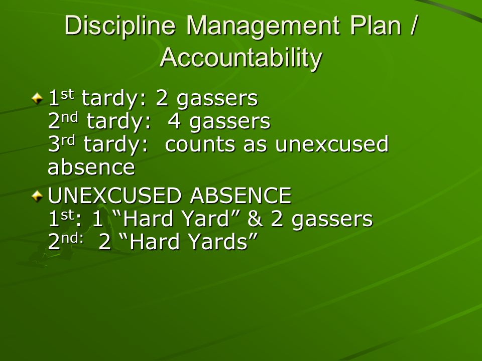 Discipline Management Plan / Accountability 1 st tardy: 2 gassers 2 nd tardy: 4 gassers 3 rd tardy: counts as unexcused absence UNEXCUSED ABSENCE 1 st : 1 Hard Yard & 2 gassers 2 nd: 2 Hard Yards