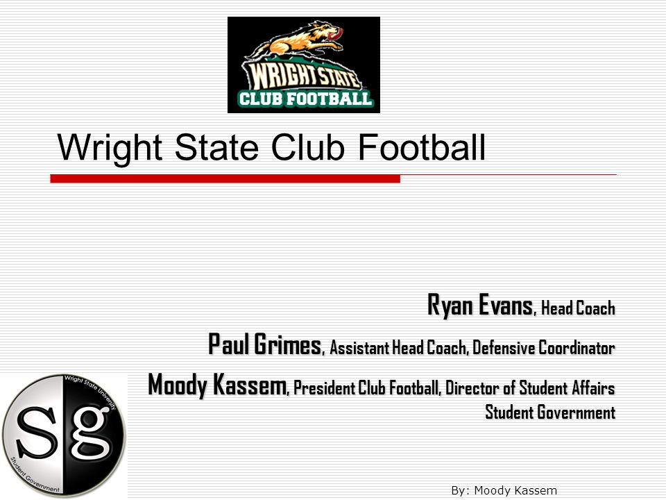 Wright State Club Football Ryan Evans, Head Coach Paul Grimes, Assistant Head Coach, Defensive Coordinator Moody Kassem, President Club Football, Director of Student Affairs Student Government By: Moody Kassem