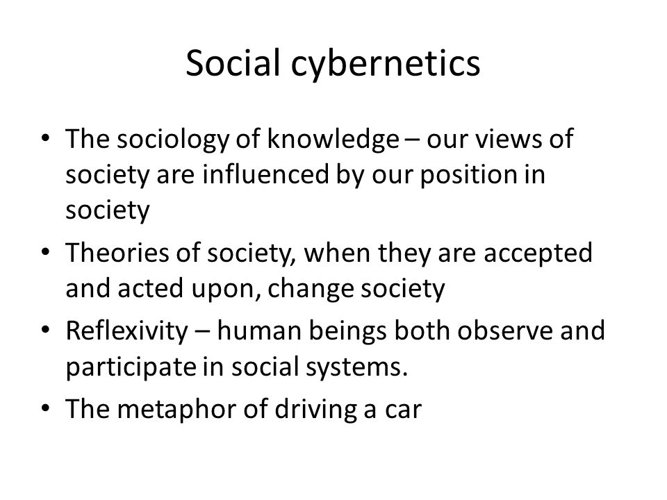 Social cybernetics The sociology of knowledge – our views of society are influenced by our position in society Theories of society, when they are accepted and acted upon, change society Reflexivity – human beings both observe and participate in social systems.