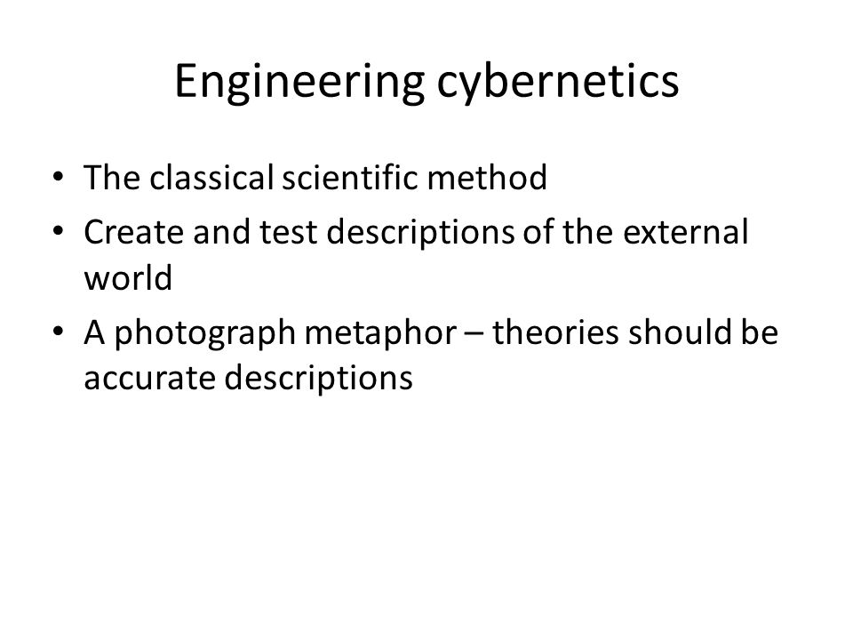 Engineering cybernetics The classical scientific method Create and test descriptions of the external world A photograph metaphor – theories should be accurate descriptions