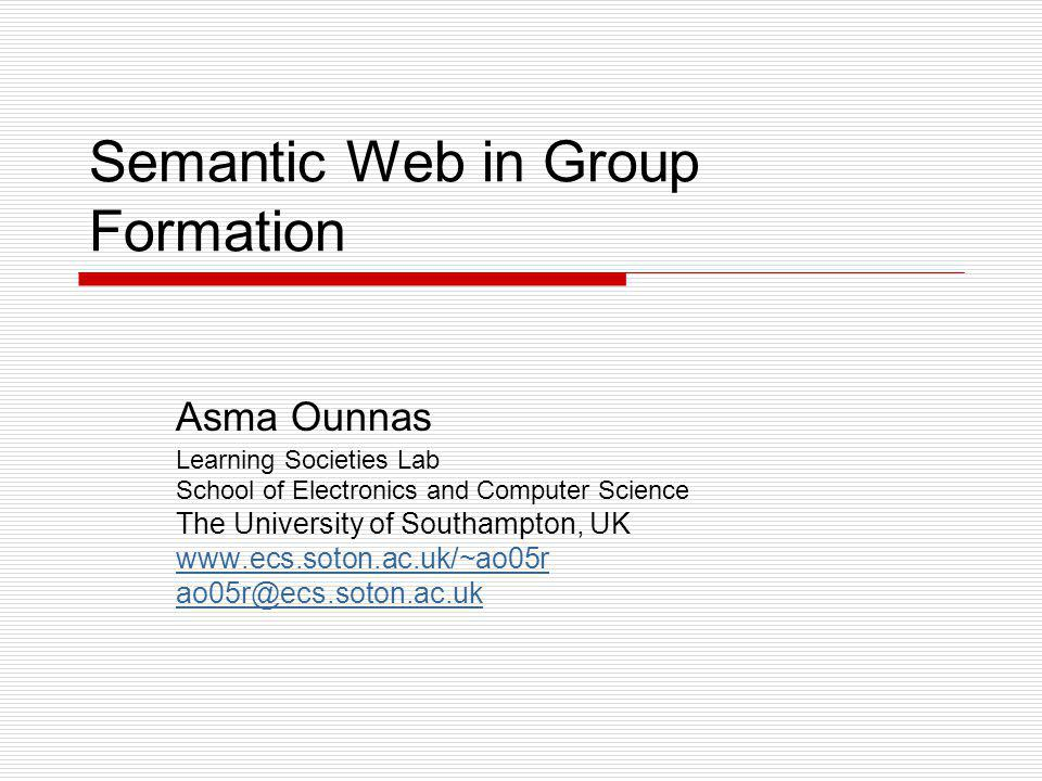 Semantic Web in Group Formation Asma Ounnas Learning Societies Lab School of Electronics and Computer Science The University of Southampton, UK www.ecs.soton.ac.uk/~ao05r ao05r@ecs.soton.ac.uk