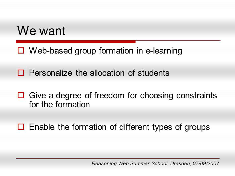We want Web-based group formation in e-learning Personalize the allocation of students Give a degree of freedom for choosing constraints for the formation Enable the formation of different types of groups Reasoning Web Summer School, Dresden, 07/09/2007