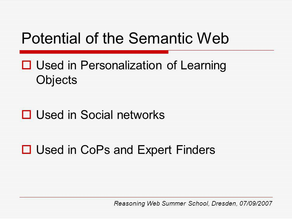 Potential of the Semantic Web Used in Personalization of Learning Objects Used in Social networks Used in CoPs and Expert Finders Reasoning Web Summer School, Dresden, 07/09/2007