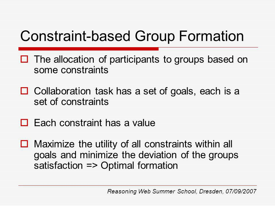 Constraint-based Group Formation The allocation of participants to groups based on some constraints Collaboration task has a set of goals, each is a set of constraints Each constraint has a value Maximize the utility of all constraints within all goals and minimize the deviation of the groups satisfaction => Optimal formation Reasoning Web Summer School, Dresden, 07/09/2007