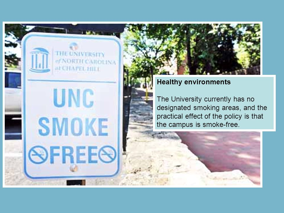 Healthy environments The University currently has no designated smoking areas, and the practical effect of the policy is that the campus is smoke-free.