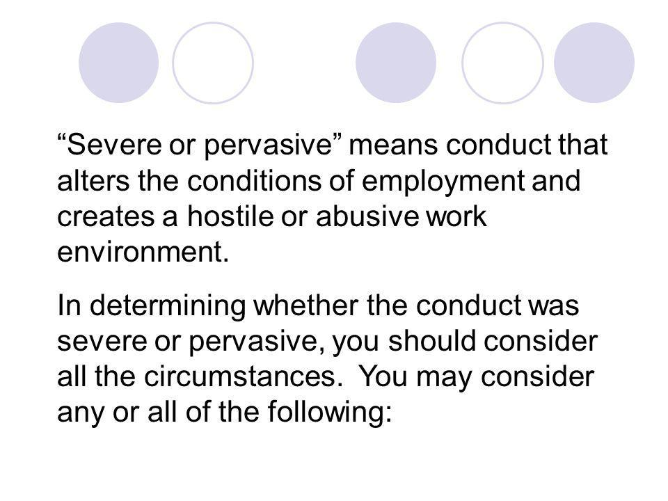 Severe or pervasive means conduct that alters the conditions of employment and creates a hostile or abusive work environment.